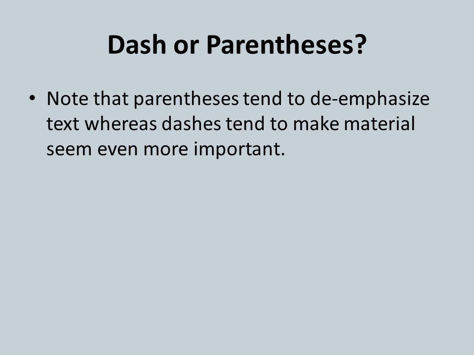 Dash or Parentheses? Note that parentheses tend to de-emphasize text whereas dashes tend to make material seem even more important.