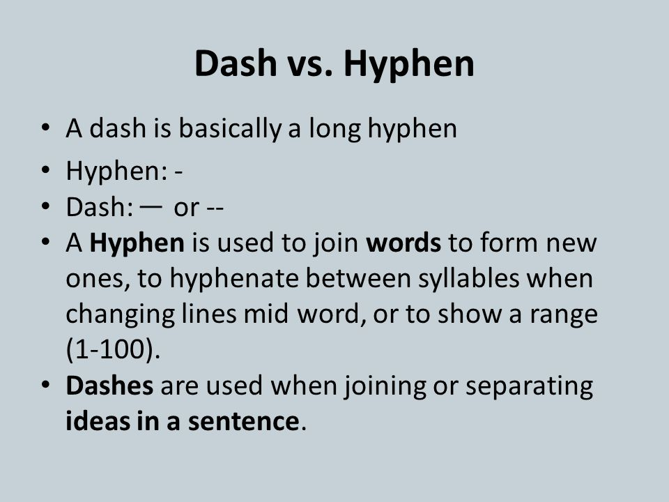 Dash vs. Hyphen A dash is basically a long hyphen Hyphen: - Dash: or -- A Hyphen is used to join words to form new ones, to hyphenate between syllable