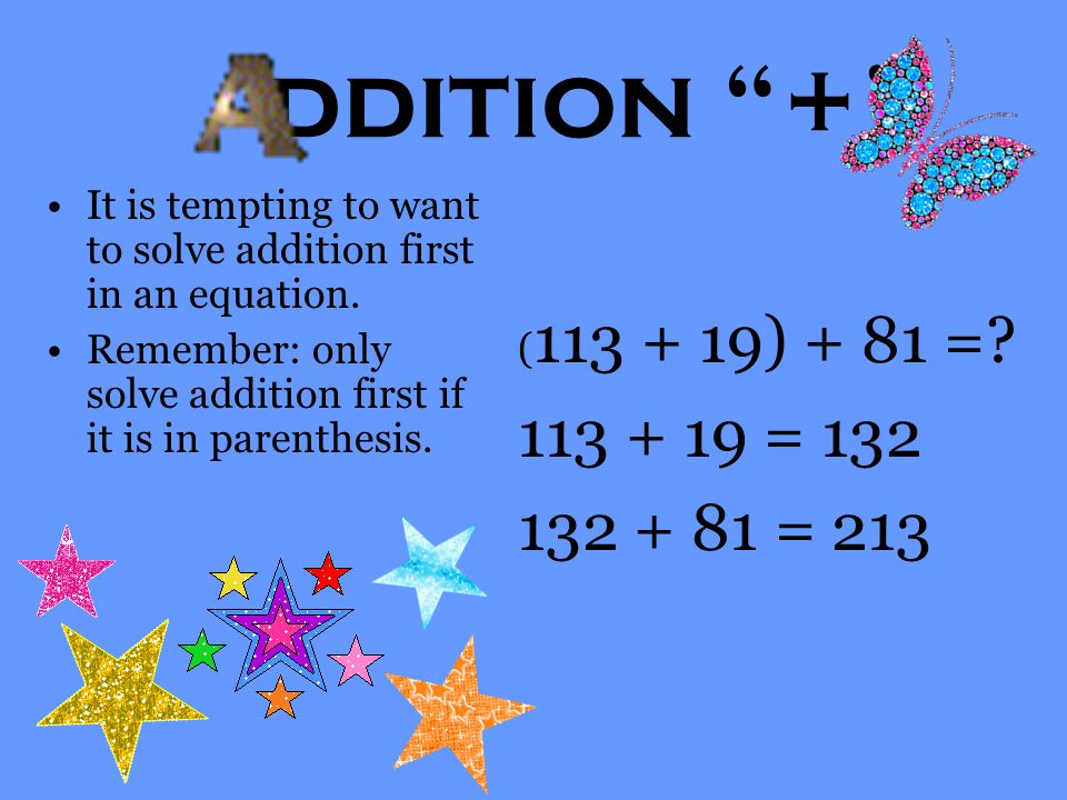 "ddition ""+"" It is tempting to want to solve addition first in an equation. Remember: only solve addition first if it is in parenthesis. ( 113 + 19) +"