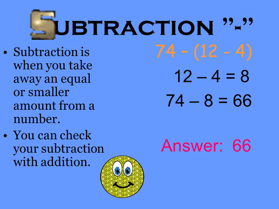"ubtraction ""-"" Subtraction is when you take away an equal or smaller amount from a number. You can check your subtraction with addition. 74 – (12 - 4)"