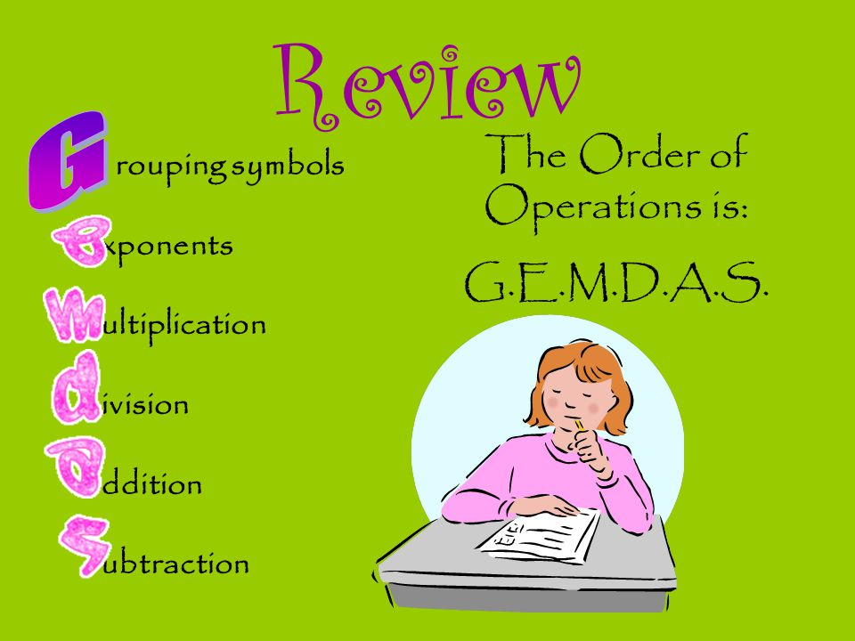 Review rouping symbols xponents ultiplication ivision ddition ubtraction The Order of Operations is: G.E.M.D.A.S.