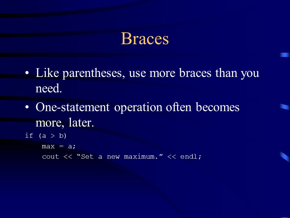 """Braces Like parentheses, use more braces than you need. One-statement operation often becomes more, later. if (a > b) max = a; cout << """"Set a new maxi"""