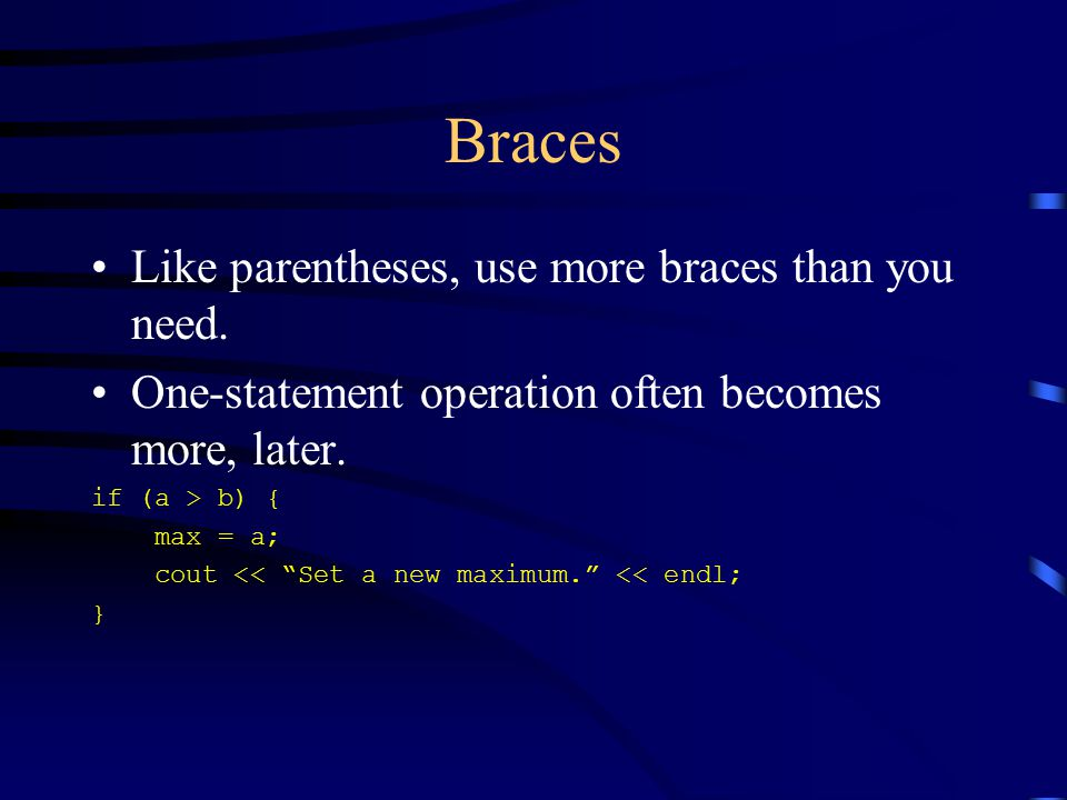 Braces Like parentheses, use more braces than you need.