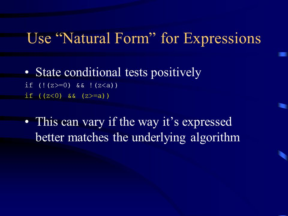Use Natural Form for Expressions State conditional tests positively if (!(z>=0) && !(z<a)) if ((z =a)) This can vary if the way it's expressed better matches the underlying algorithm