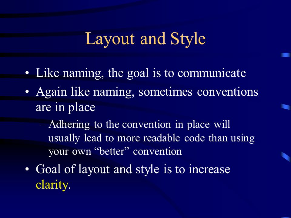Layout and Style Like naming, the goal is to communicate Again like naming, sometimes conventions are in place –Adhering to the convention in place will usually lead to more readable code than using your own better convention Goal of layout and style is to increase clarity.