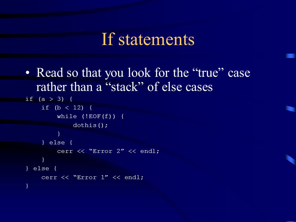 If statements Read so that you look for the true case rather than a stack of else cases if (a > 3) { if (b < 12) { while (!EOF(f)) { dothis(); } } else { cerr << Error 2 << endl; } } else { cerr << Error 1 << endl; }