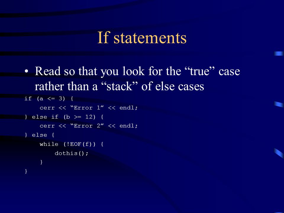 If statements Read so that you look for the true case rather than a stack of else cases if (a <= 3) { cerr << Error 1 << endl; } else if (b >= 12) { cerr << Error 2 << endl; } else { while (!EOF(f)) { dothis(); }