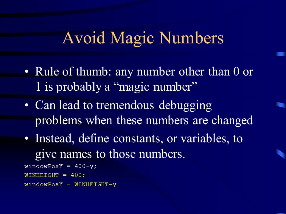 Avoid Magic Numbers Rule of thumb: any number other than 0 or 1 is probably a magic number Can lead to tremendous debugging problems when these numbers are changed Instead, define constants, or variables, to give names to those numbers.