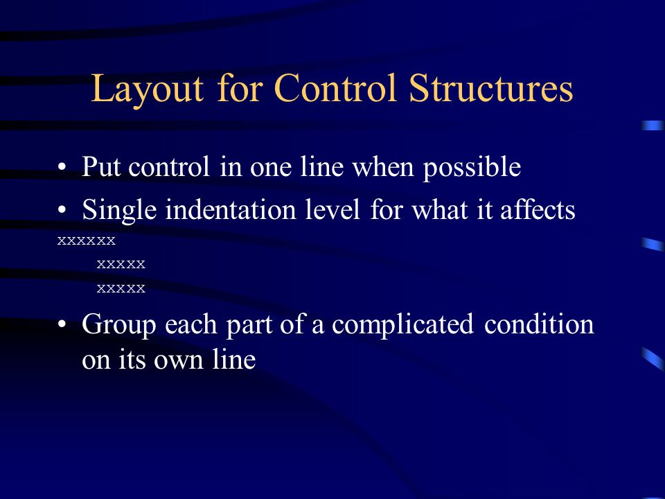 Layout for Control Structures Put control in one line when possible Single indentation level for what it affects xxxxxx xxxxx Group each part of a com