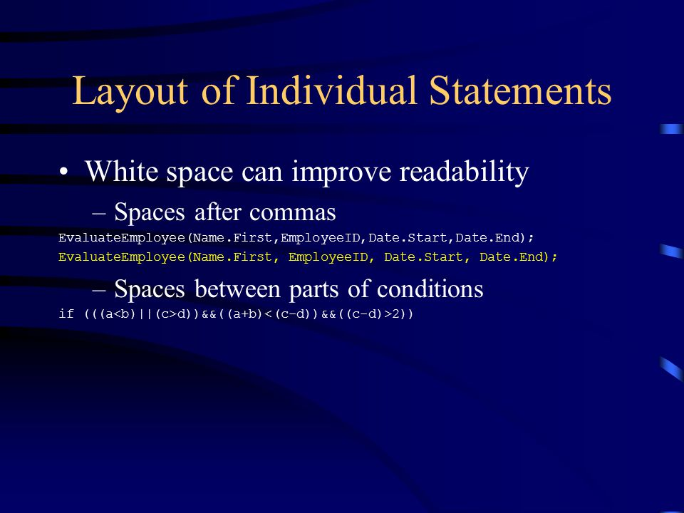 Layout of Individual Statements White space can improve readability –Spaces after commas EvaluateEmployee(Name.First,EmployeeID,Date.Start,Date.End);
