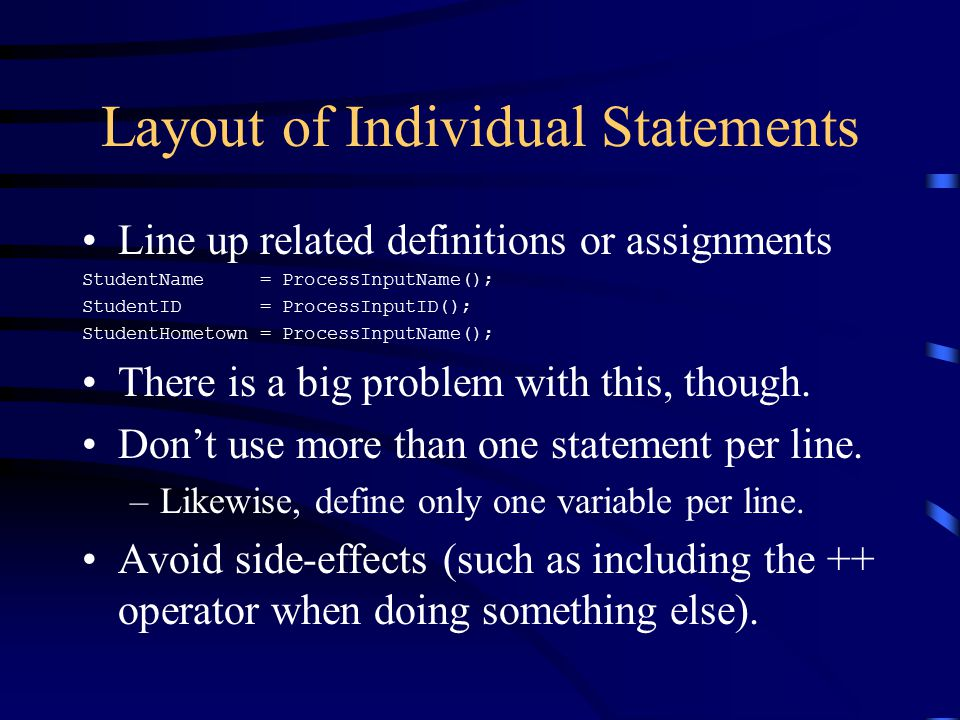 Layout of Individual Statements Line up related definitions or assignments StudentName = ProcessInputName(); StudentID = ProcessInputID(); StudentHometown = ProcessInputName(); There is a big problem with this, though.