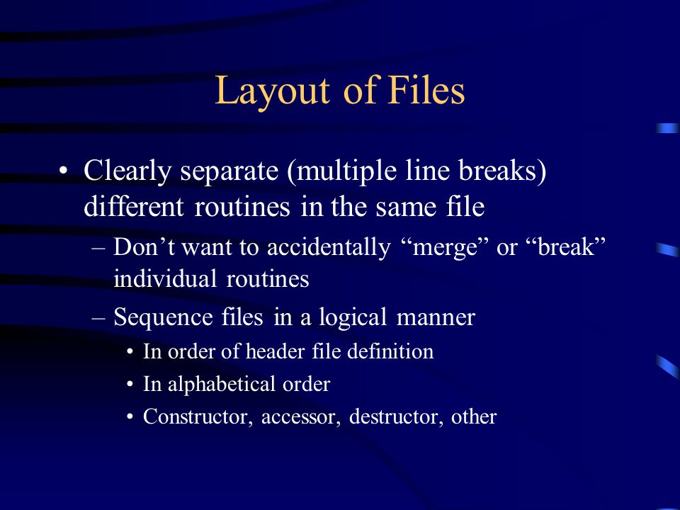 """Layout of Files Clearly separate (multiple line breaks) different routines in the same file –Don't want to accidentally """"merge"""" or """"break"""" individual"""