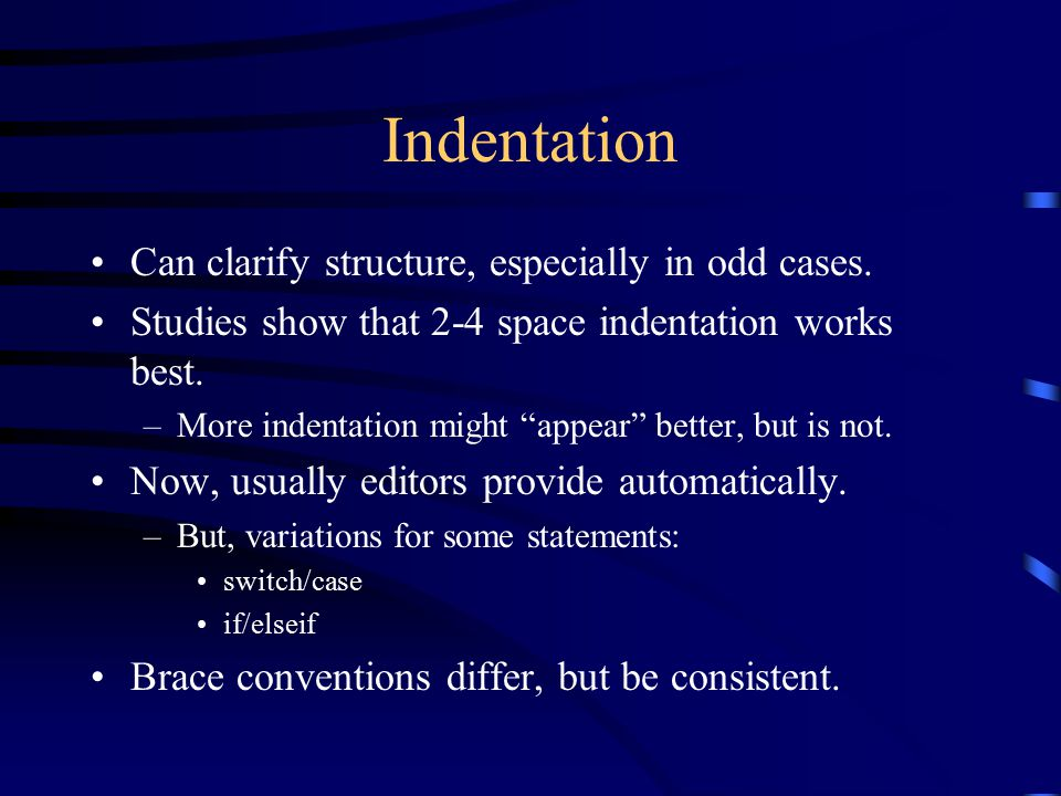 """Indentation Can clarify structure, especially in odd cases. Studies show that 2-4 space indentation works best. –More indentation might """"appear"""" bette"""