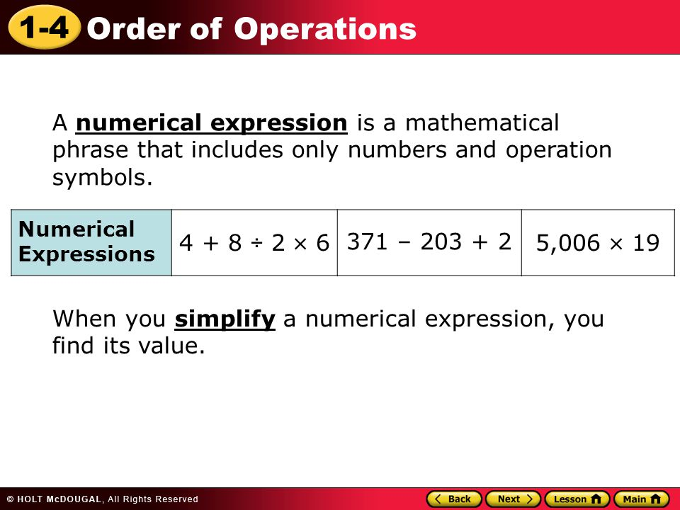 1-4 Order of Operations A numerical expression is a mathematical phrase that includes only numbers and operation symbols.