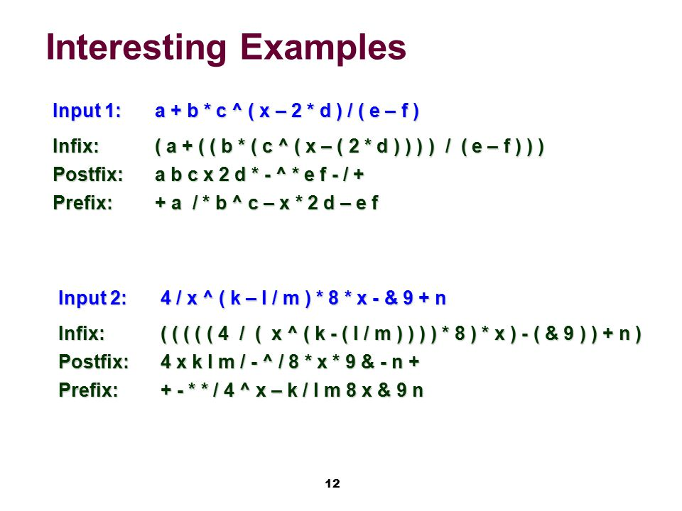 12 Interesting Examples Input 1:a + b * c ^ ( x – 2 * d ) / ( e – f ) Infix:( a + ( ( b * ( c ^ ( x – ( 2 * d ) ) ) ) / ( e – f ) ) ) Postfix:a b c x 2 d * - ^ * e f - / + Prefix:+ a / * b ^ c – x * 2 d – e f Input 2:4 / x ^ ( k – l / m ) * 8 * x - & 9 + n Infix:( ( ( ( ( 4 / ( x ^ ( k - ( l / m ) ) ) ) * 8 ) * x ) - ( & 9 ) ) + n ) Postfix:4 x k l m / - ^ / 8 * x * 9 & - n + Prefix:+ - * * / 4 ^ x – k / l m 8 x & 9 n