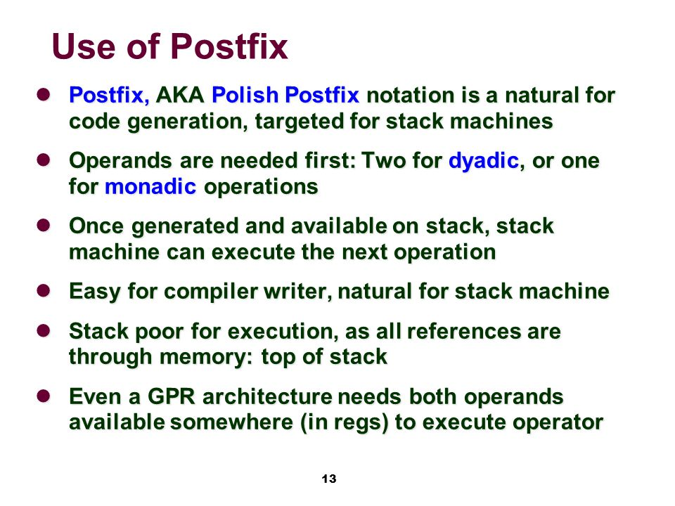 13 Use of Postfix Postfix, AKA Polish Postfix notation is a natural for code generation, targeted for stack machines Postfix, AKA Polish Postfix notation is a natural for code generation, targeted for stack machines Operands are needed first: Two for dyadic, or one for monadic operations Operands are needed first: Two for dyadic, or one for monadic operations Once generated and available on stack, stack machine can execute the next operation Once generated and available on stack, stack machine can execute the next operation Easy for compiler writer, natural for stack machine Easy for compiler writer, natural for stack machine Stack poor for execution, as all references are through memory: top of stack Stack poor for execution, as all references are through memory: top of stack Even a GPR architecture needs both operands available somewhere (in regs) to execute operator Even a GPR architecture needs both operands available somewhere (in regs) to execute operator