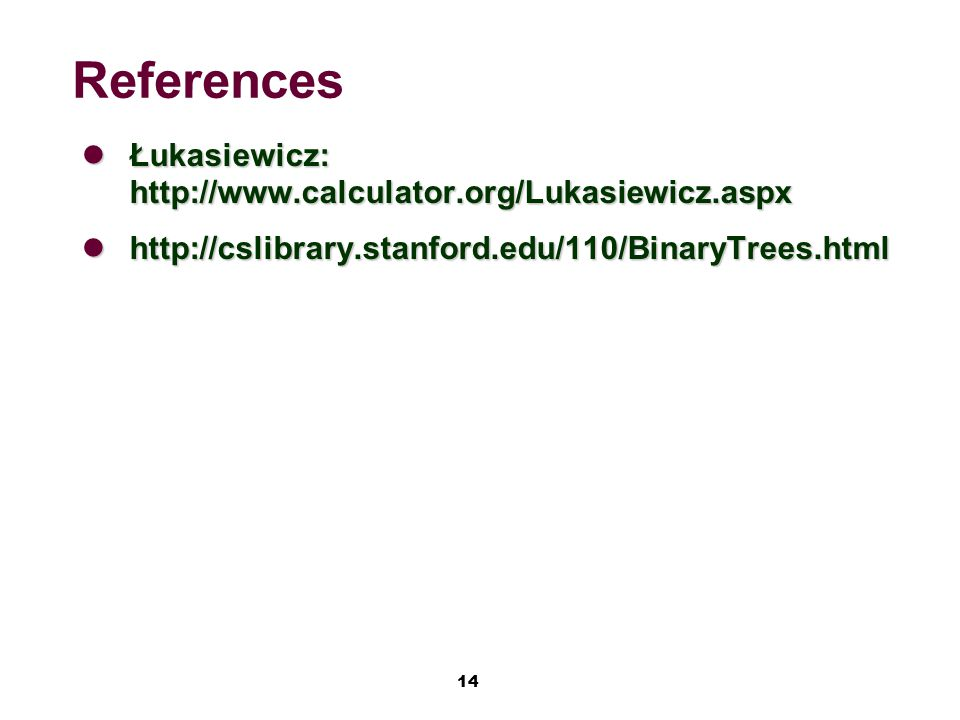 14 References Łukasiewicz: http://www.calculator.org/Lukasiewicz.aspx Łukasiewicz: http://www.calculator.org/Lukasiewicz.aspx http://cslibrary.stanford.edu/110/BinaryTrees.html http://cslibrary.stanford.edu/110/BinaryTrees.html