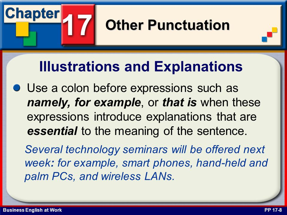 Business English at Work Other Punctuation Illustrations and Explanations PP 17-8 Use a colon before expressions such as namely, for example, or that is when these expressions introduce explanations that are essential to the meaning of the sentence.
