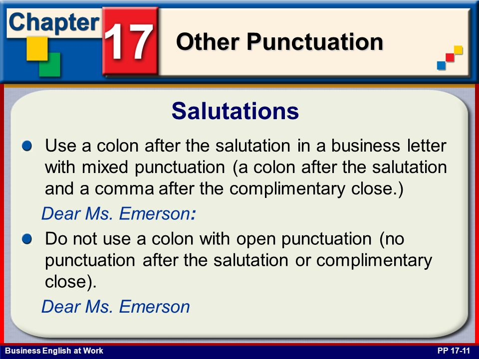 Business English at Work Other Punctuation Salutations PP 17-11 Use a colon after the salutation in a business letter with mixed punctuation (a colon after the salutation and a comma after the complimentary close.) Dear Ms.