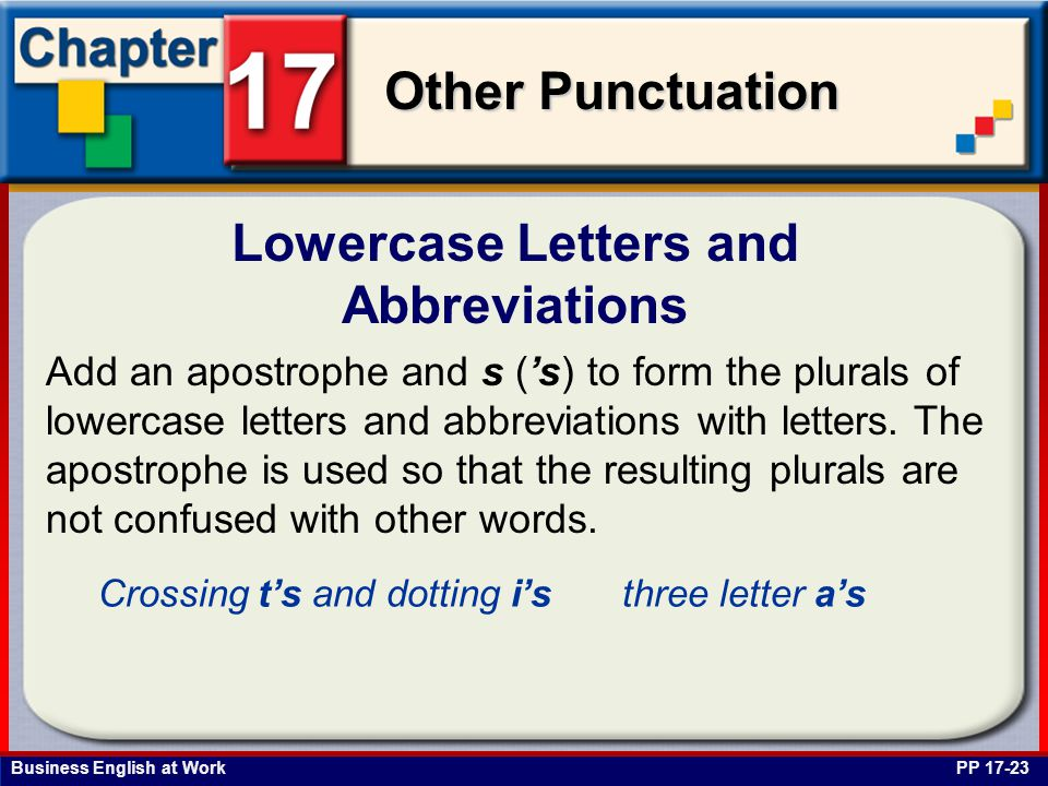 Business English at Work Other Punctuation Lowercase Letters and Abbreviations PP 17-23 Add an apostrophe and s ('s) to form the plurals of lowercase letters and abbreviations with letters.