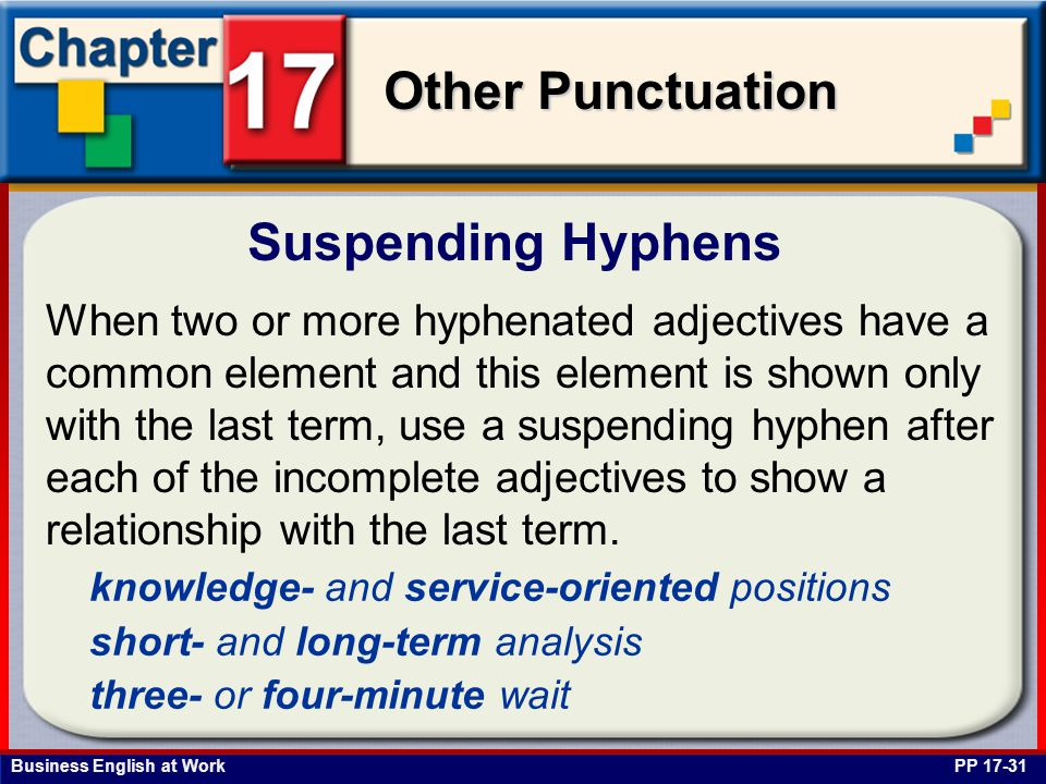 Business English at Work Other Punctuation Suspending Hyphens PP 17-31 When two or more hyphenated adjectives have a common element and this element is shown only with the last term, use a suspending hyphen after each of the incomplete adjectives to show a relationship with the last term.
