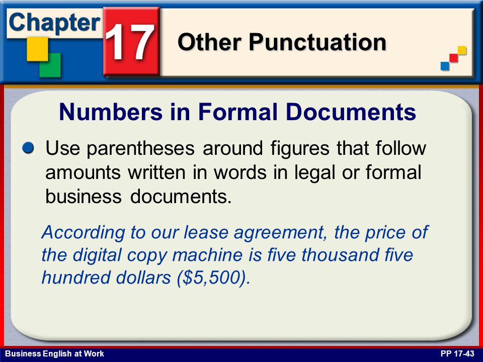 Business English at Work Other Punctuation Numbers in Formal Documents PP 17-43 Use parentheses around figures that follow amounts written in words in legal or formal business documents.