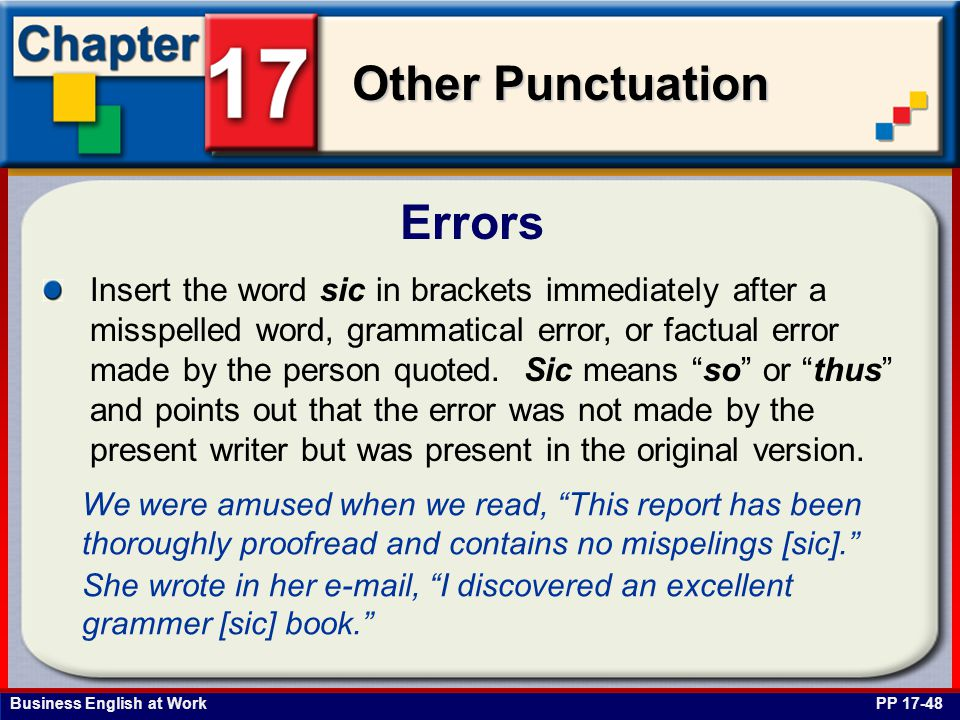 Business English at Work Other Punctuation Errors PP 17-48 Insert the word sic in brackets immediately after a misspelled word, grammatical error, or factual error made by the person quoted.