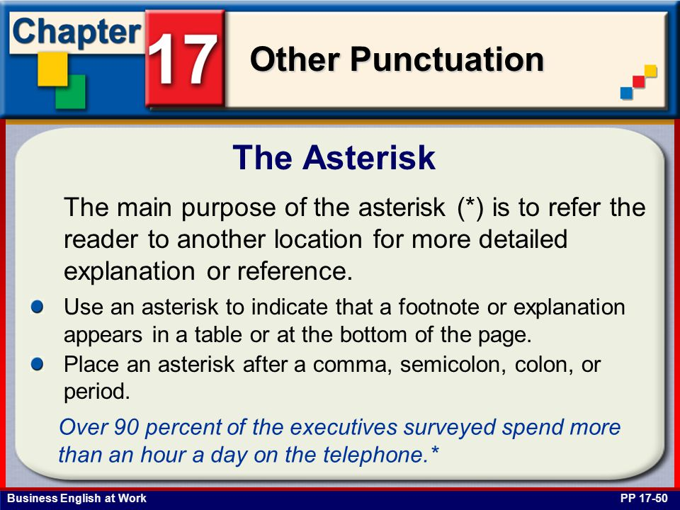 Business English at Work Other Punctuation The Asterisk PP 17-50 The main purpose of the asterisk (*) is to refer the reader to another location for more detailed explanation or reference.