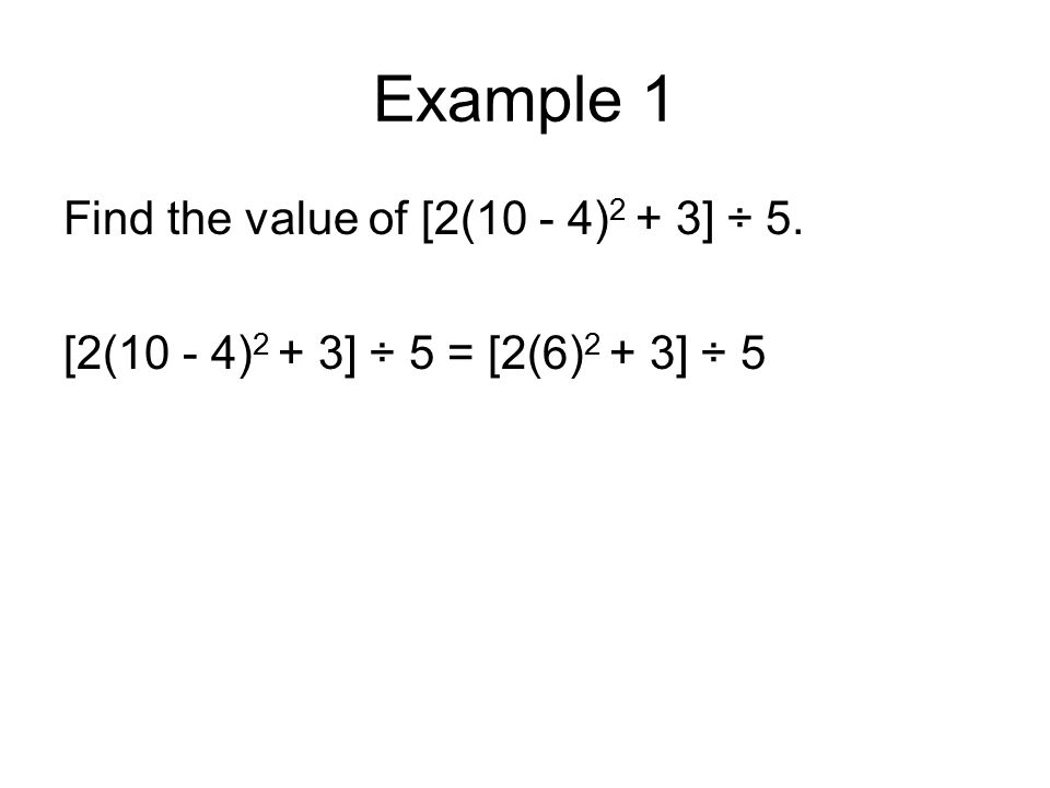 Example 1 Find the value of [2(10 - 4) 2 + 3] ÷ 5. [2(10 - 4) 2 + 3] ÷ 5 = [2(6) 2 + 3] ÷ 5