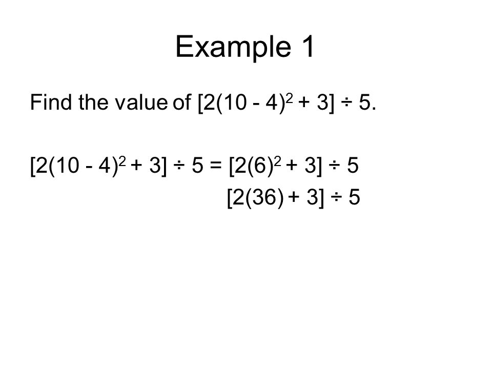 Example 1 Find the value of [2(10 - 4) 2 + 3] ÷ 5. [2(10 - 4) 2 + 3] ÷ 5 = [2(6) 2 + 3] ÷ 5 [2(36) + 3] ÷ 5