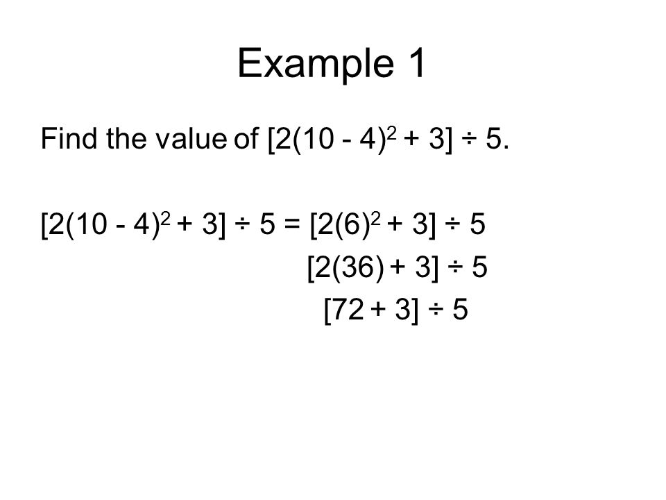 Example 1 Find the value of [2(10 - 4) 2 + 3] ÷ 5. [2(10 - 4) 2 + 3] ÷ 5 = [2(6) 2 + 3] ÷ 5 [2(36) + 3] ÷ 5 [72 + 3] ÷ 5