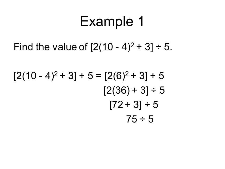 Example 1 Find the value of [2(10 - 4) 2 + 3] ÷ 5. [2(10 - 4) 2 + 3] ÷ 5 = [2(6) 2 + 3] ÷ 5 [2(36) + 3] ÷ 5 [72 + 3] ÷ 5 75 ÷ 5