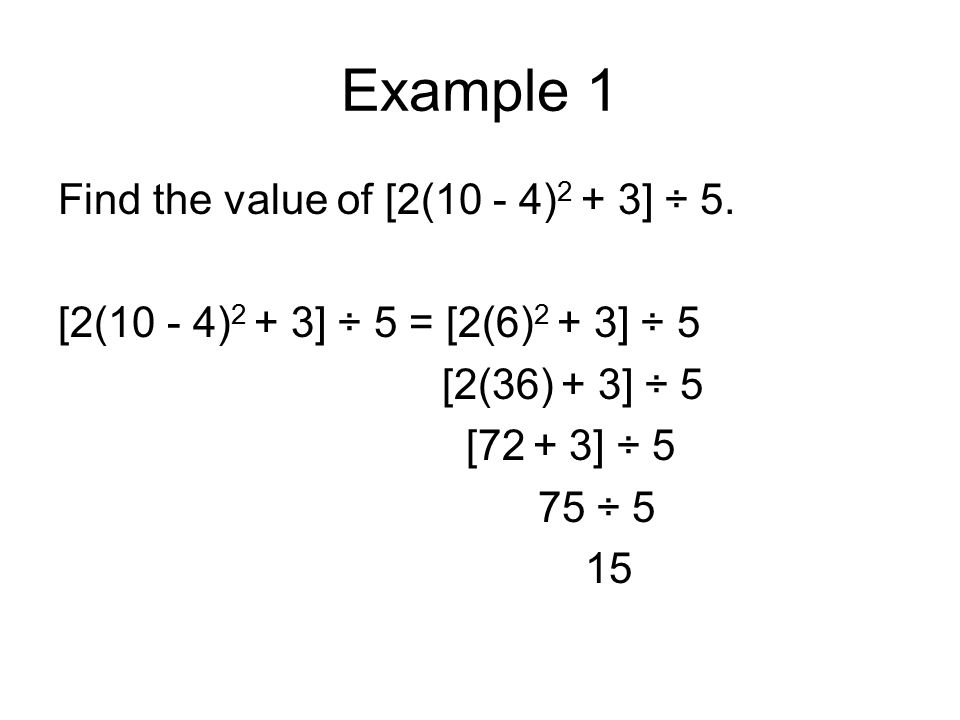 Example 1 Find the value of [2(10 - 4) 2 + 3] ÷ 5. [2(10 - 4) 2 + 3] ÷ 5 = [2(6) 2 + 3] ÷ 5 [2(36) + 3] ÷ 5 [72 + 3] ÷ 5 75 ÷ 5 15