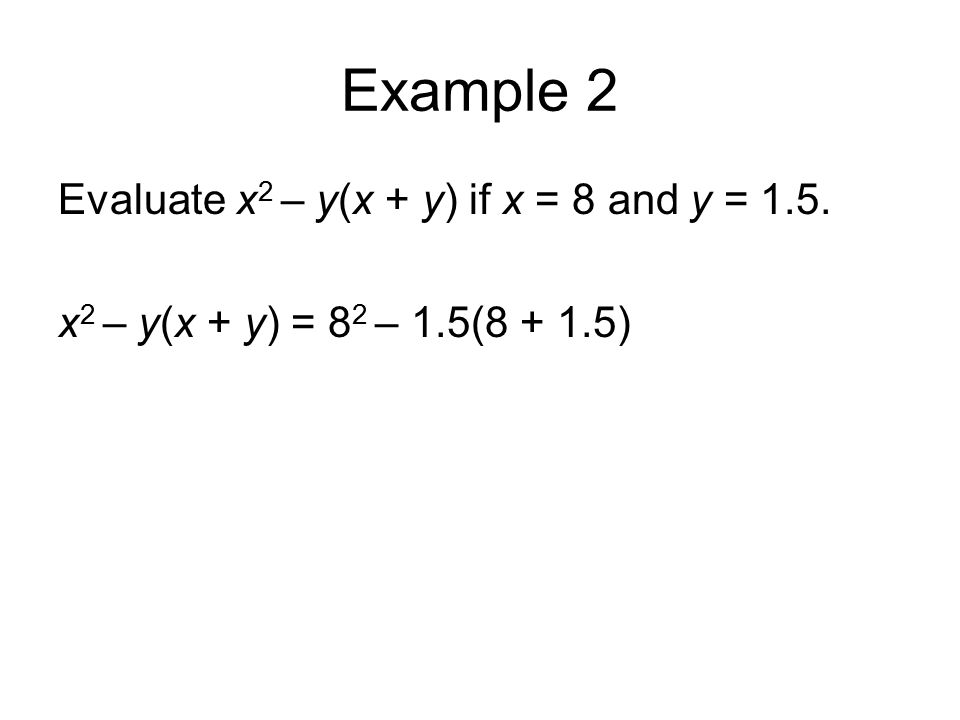 Example 2 Evaluate x 2 – y(x + y) if x = 8 and y = 1.5. x 2 – y(x + y) = 8 2 – 1.5(8 + 1.5)