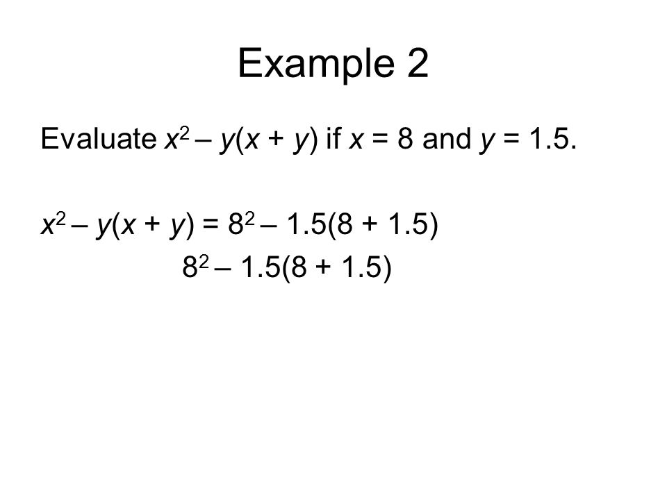 Example 2 Evaluate x 2 – y(x + y) if x = 8 and y = 1.5. x 2 – y(x + y) = 8 2 – 1.5(8 + 1.5) 8 2 – 1.5(8 + 1.5)