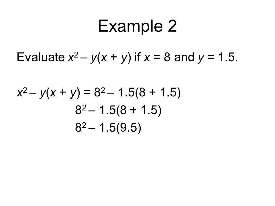 Example 2 Evaluate x 2 – y(x + y) if x = 8 and y = 1.5. x 2 – y(x + y) = 8 2 – 1.5(8 + 1.5) 8 2 – 1.5(8 + 1.5) 8 2 – 1.5(9.5)