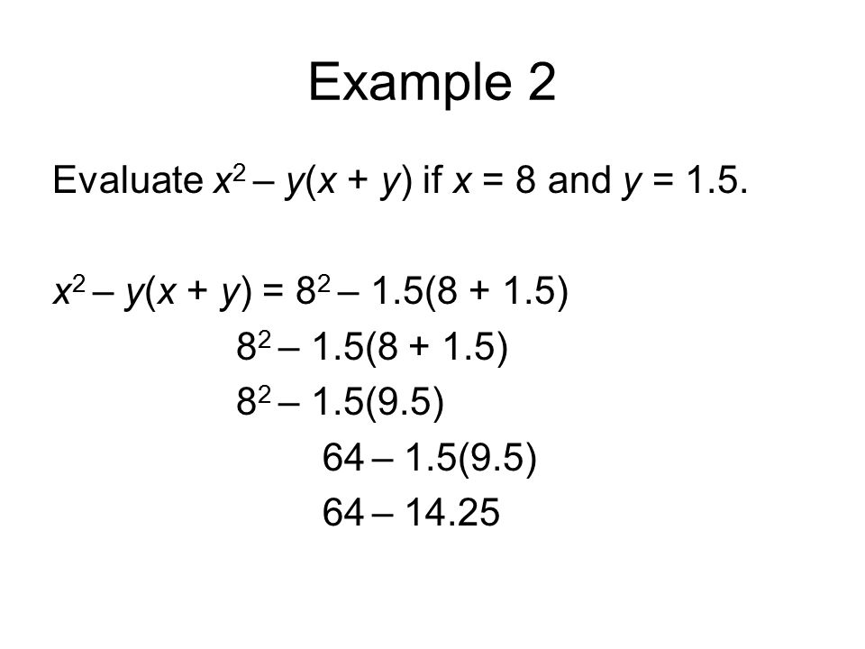 Example 2 Evaluate x 2 – y(x + y) if x = 8 and y = 1.5. x 2 – y(x + y) = 8 2 – 1.5(8 + 1.5) 8 2 – 1.5(8 + 1.5) 8 2 – 1.5(9.5) 64 – 1.5(9.5) 64 – 14.25