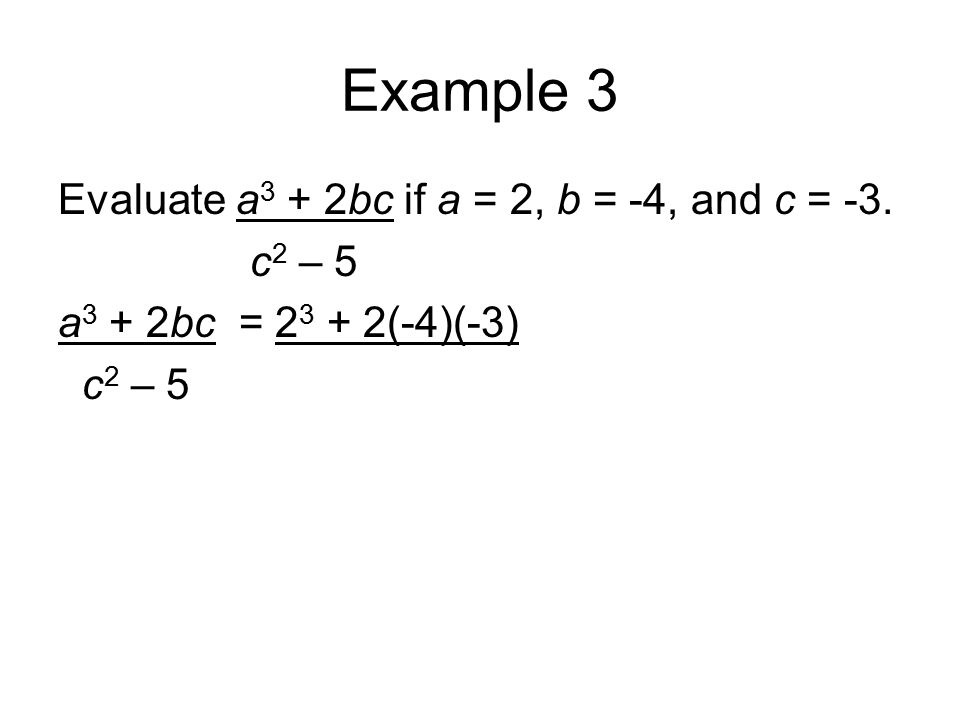 Example 3 Evaluate a 3 + 2bc if a = 2, b = -4, and c = -3. c 2 – 5 a 3 + 2bc = 2 3 + 2(-4)(-3) c 2 – 5