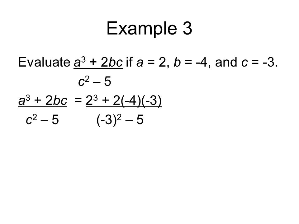 Example 3 Evaluate a 3 + 2bc if a = 2, b = -4, and c = -3. c 2 – 5 a 3 + 2bc = 2 3 + 2(-4)(-3) c 2 – 5 (-3) 2 – 5
