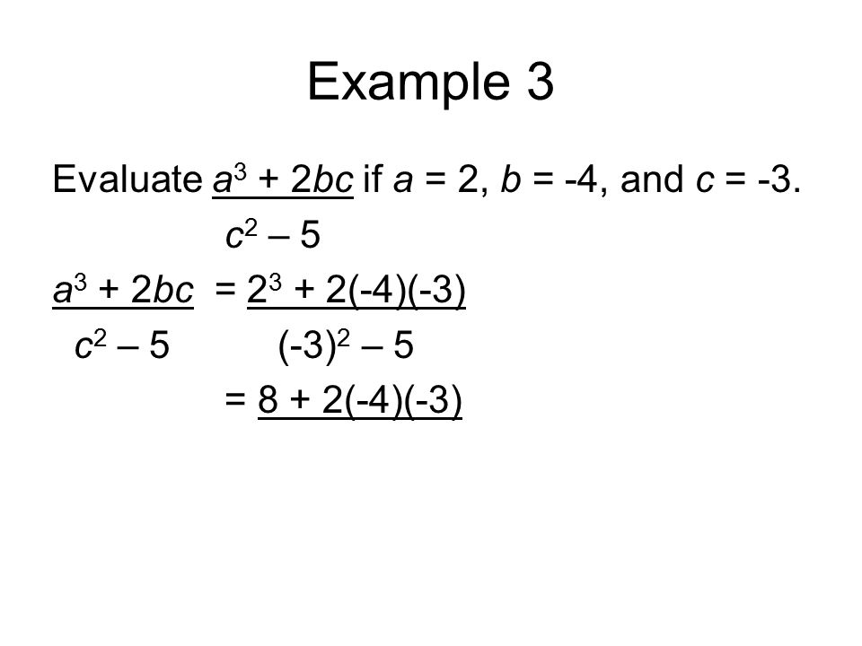 Example 3 Evaluate a 3 + 2bc if a = 2, b = -4, and c = -3. c 2 – 5 a 3 + 2bc = 2 3 + 2(-4)(-3) c 2 – 5 (-3) 2 – 5 = 8 + 2(-4)(-3)