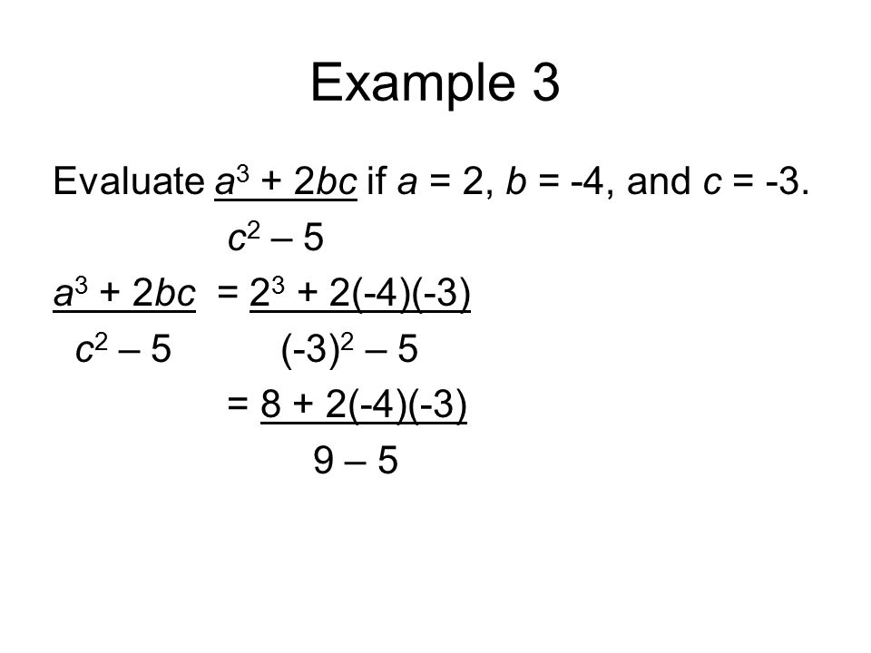 Example 3 Evaluate a 3 + 2bc if a = 2, b = -4, and c = -3. c 2 – 5 a 3 + 2bc = 2 3 + 2(-4)(-3) c 2 – 5 (-3) 2 – 5 = 8 + 2(-4)(-3) 9 – 5