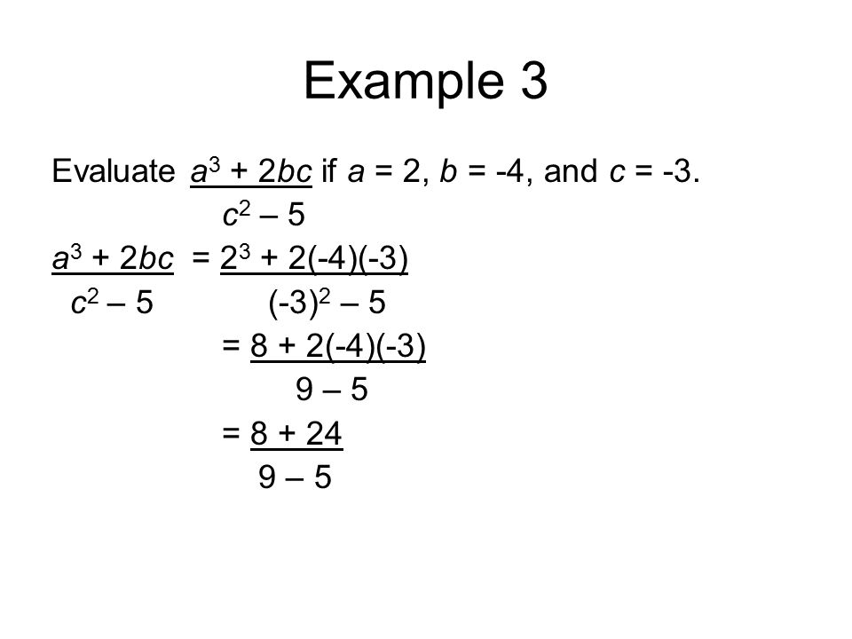 Example 3 Evaluate a 3 + 2bc if a = 2, b = -4, and c = -3. c 2 – 5 a 3 + 2bc = 2 3 + 2(-4)(-3) c 2 – 5 (-3) 2 – 5 = 8 + 2(-4)(-3) 9 – 5 = 8 + 24 9 – 5