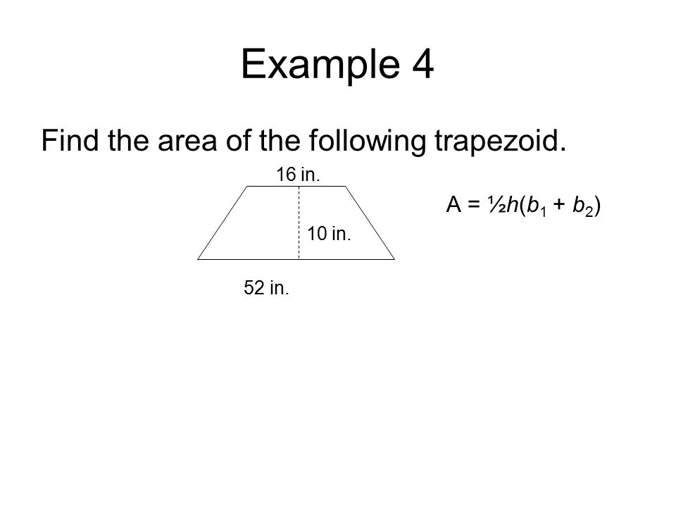 Example 4 Find the area of the following trapezoid. 16 in. A = ½h(b 1 + b 2 ) 10 in. 52 in.