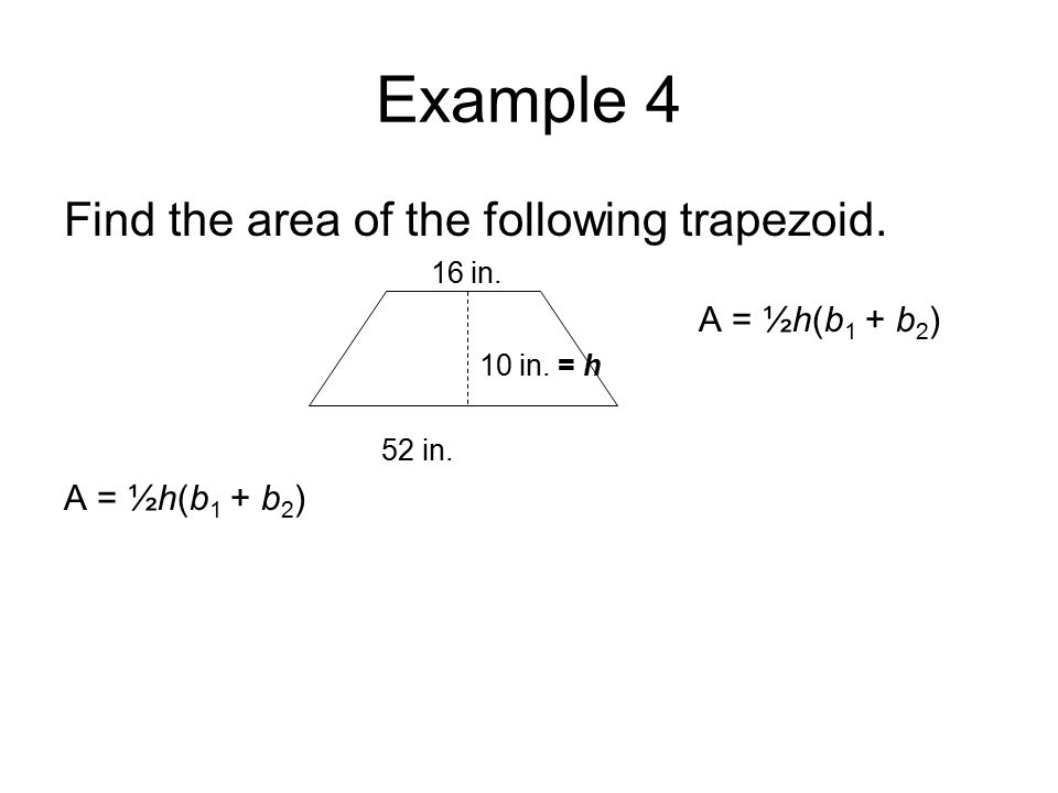 Example 4 Find the area of the following trapezoid. 16 in. A = ½h(b 1 + b 2 ) 10 in. = h 52 in. A = ½h(b 1 + b 2 )