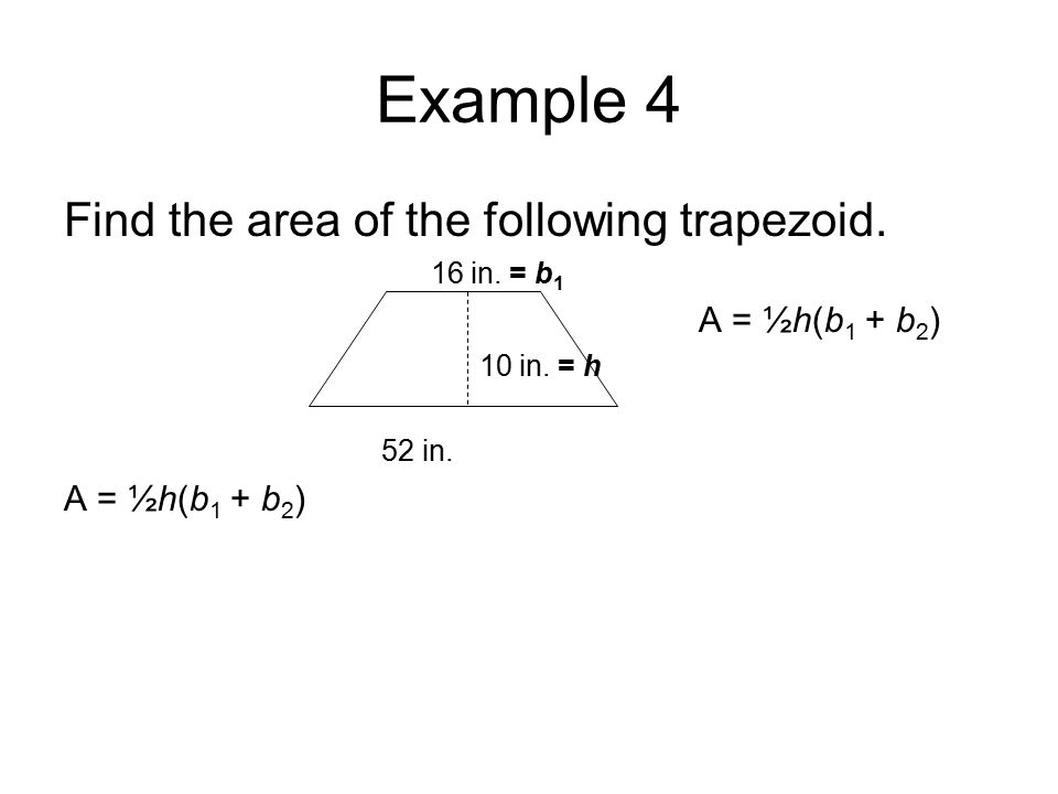 Example 4 Find the area of the following trapezoid. 16 in. = b 1 A = ½h(b 1 + b 2 ) 10 in. = h 52 in. A = ½h(b 1 + b 2 )