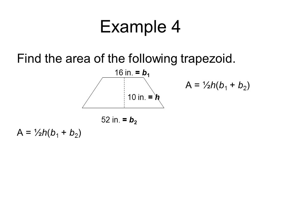 Example 4 Find the area of the following trapezoid. 16 in. = b 1 A = ½h(b 1 + b 2 ) 10 in. = h 52 in. = b 2 A = ½h(b 1 + b 2 )