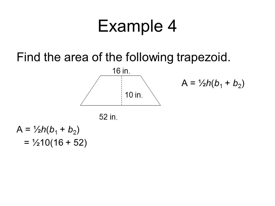 Example 4 Find the area of the following trapezoid. 16 in. A = ½h(b 1 + b 2 ) 10 in. 52 in. A = ½h(b 1 + b 2 ) = ½10(16 + 52)