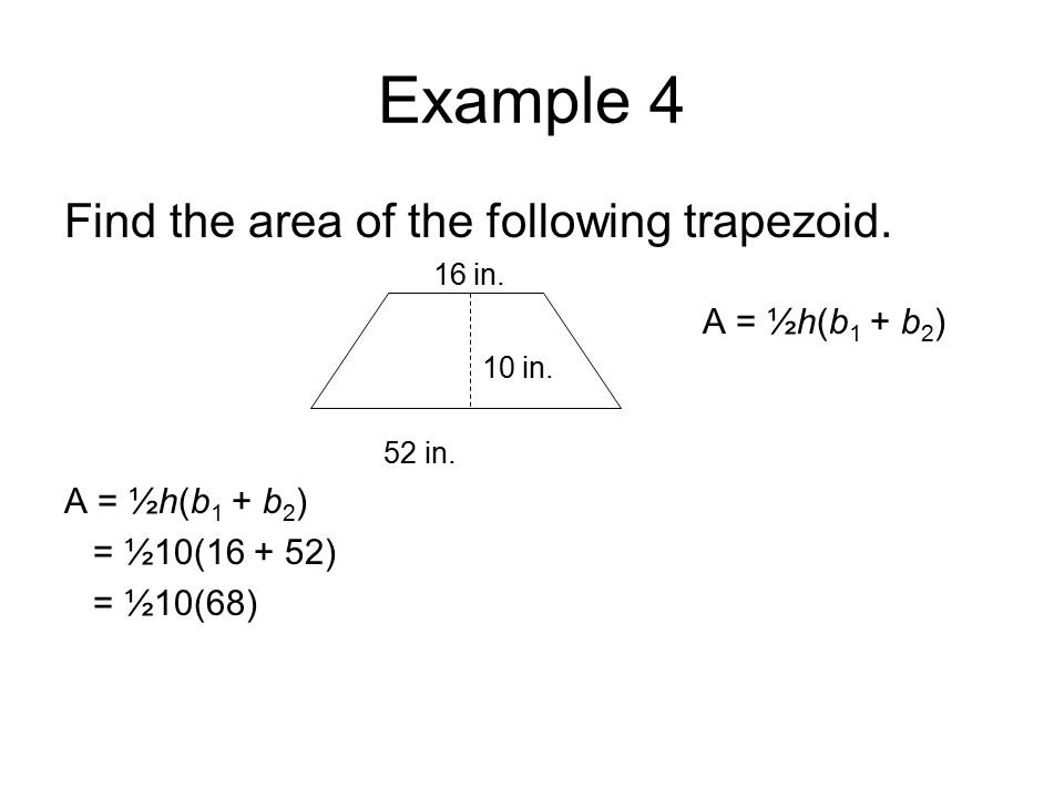 Example 4 Find the area of the following trapezoid. 16 in. A = ½h(b 1 + b 2 ) 10 in. 52 in. A = ½h(b 1 + b 2 ) = ½10(16 + 52) = ½10(68)