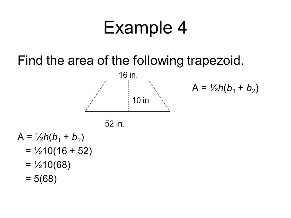 Example 4 Find the area of the following trapezoid. 16 in. A = ½h(b 1 + b 2 ) 10 in. 52 in. A = ½h(b 1 + b 2 ) = ½10(16 + 52) = ½10(68) = 5(68)