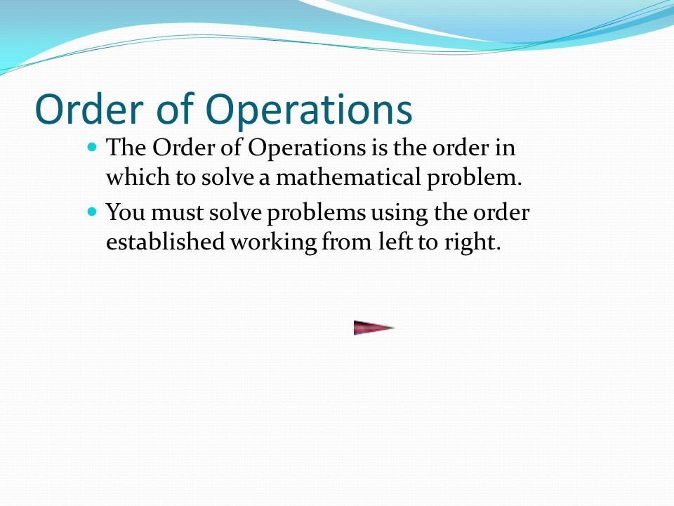 Order of Operations The Order of Operations is the order in which to solve a mathematical problem. You must solve problems using the order established
